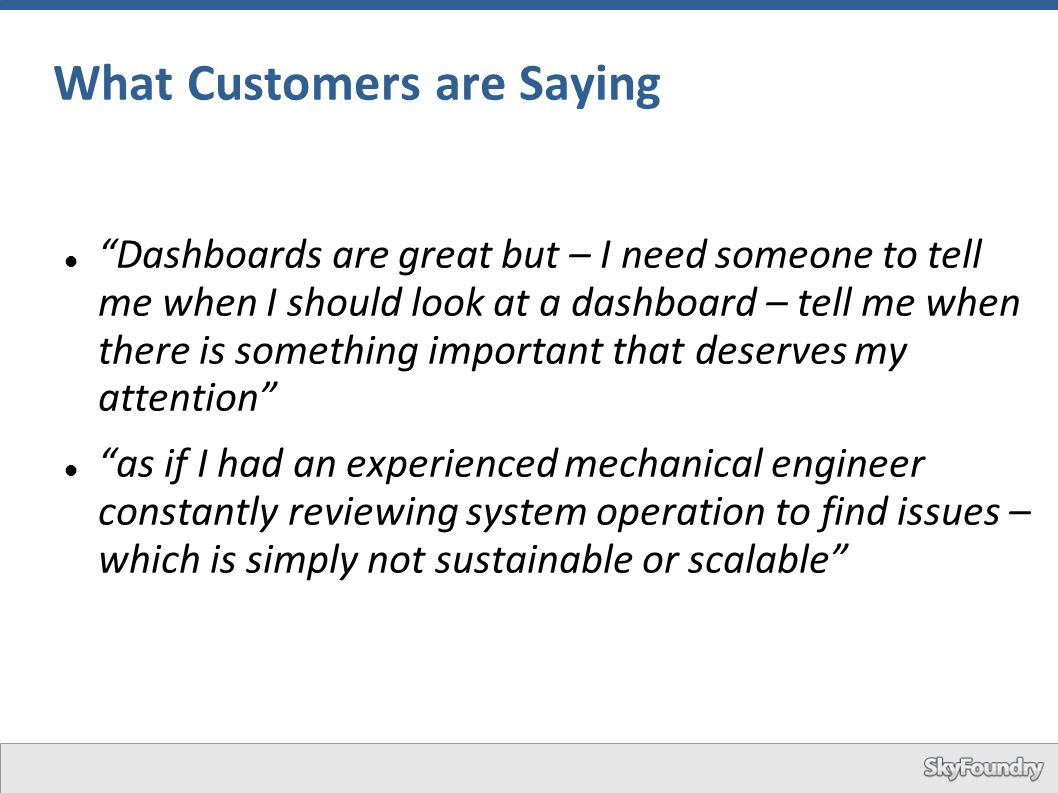 "What Customers are Saying ""Dashboards are great but – I need someone to tell me when I should look at a dashboard – tell me when there is something im"