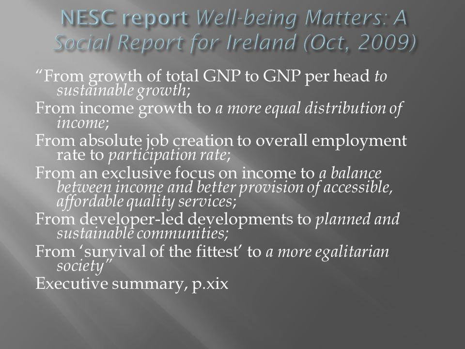 From growth of total GNP to GNP per head to sustainable growth ; From income growth to a more equal distribution of income ; From absolute job creation to overall employment rate to participation rate ; From an exclusive focus on income to a balance between income and better provision of accessible, affordable quality services ; From developer-led developments to planned and sustainable communities; From 'survival of the fittest' to a more egalitarian society Executive summary, p.xix