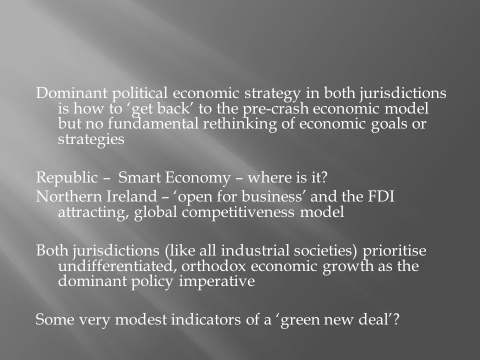 Dominant political economic strategy in both jurisdictions is how to 'get back' to the pre-crash economic model but no fundamental rethinking of economic goals or strategies Republic – Smart Economy – where is it.
