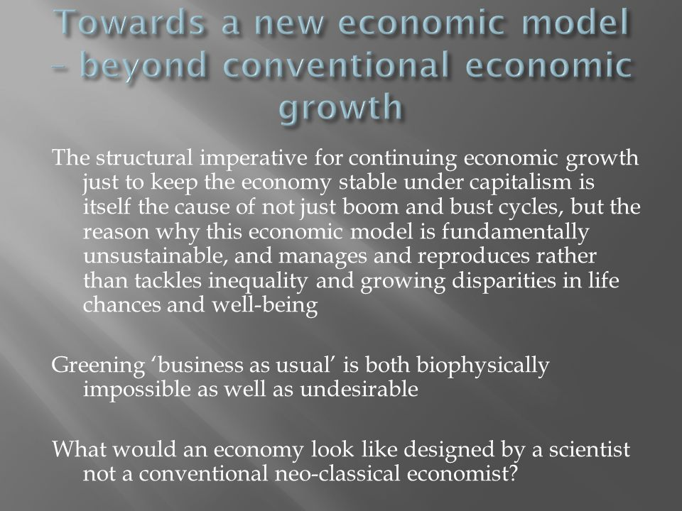 The structural imperative for continuing economic growth just to keep the economy stable under capitalism is itself the cause of not just boom and bust cycles, but the reason why this economic model is fundamentally unsustainable, and manages and reproduces rather than tackles inequality and growing disparities in life chances and well-being Greening 'business as usual' is both biophysically impossible as well as undesirable What would an economy look like designed by a scientist not a conventional neo-classical economist