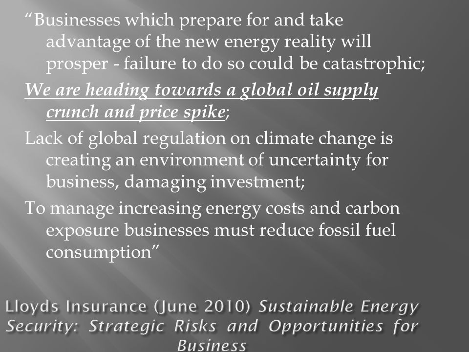 Businesses which prepare for and take advantage of the new energy reality will prosper - failure to do so could be catastrophic; We are heading towards a global oil supply crunch and price spike ; Lack of global regulation on climate change is creating an environment of uncertainty for business, damaging investment; To manage increasing energy costs and carbon exposure businesses must reduce fossil fuel consumption