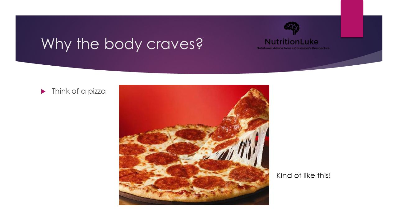 Why the body craves?  Think of a pizza Kind of like this!