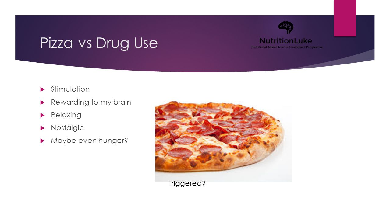 Pizza vs Drug Use  Stimulation  Rewarding to my brain  Relaxing  Nostalgic  Maybe even hunger.