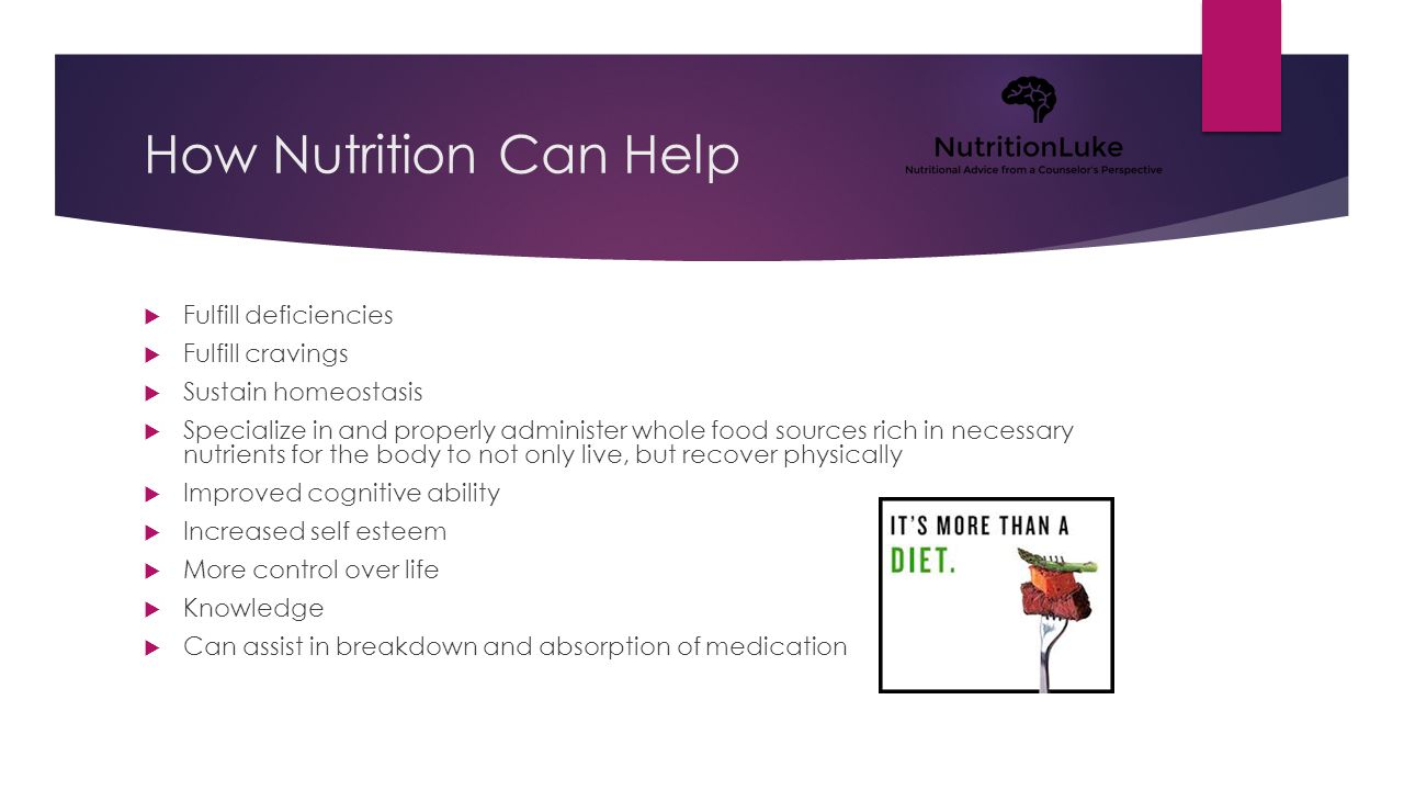 How Nutrition Can Help  Fulfill deficiencies  Fulfill cravings  Sustain homeostasis  Specialize in and properly administer whole food sources rich in necessary nutrients for the body to not only live, but recover physically  Improved cognitive ability  Increased self esteem  More control over life  Knowledge  Can assist in breakdown and absorption of medication