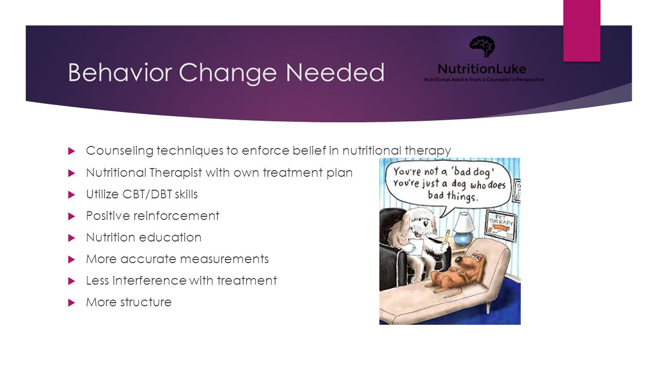 Behavior Change Needed  Counseling techniques to enforce belief in nutritional therapy  Nutritional Therapist with own treatment plan  Utilize CBT/DBT skills  Positive reinforcement  Nutrition education  More accurate measurements  Less interference with treatment  More structure