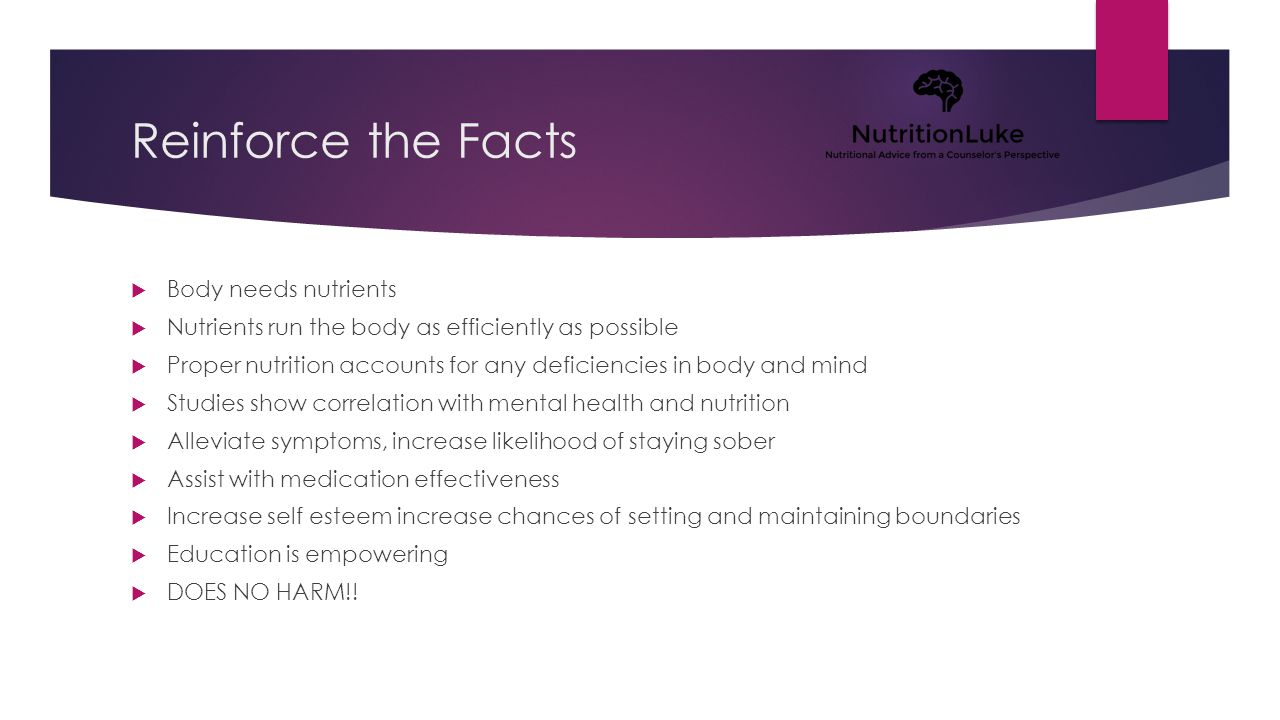 Reinforce the Facts  Body needs nutrients  Nutrients run the body as efficiently as possible  Proper nutrition accounts for any deficiencies in body and mind  Studies show correlation with mental health and nutrition  Alleviate symptoms, increase likelihood of staying sober  Assist with medication effectiveness  Increase self esteem increase chances of setting and maintaining boundaries  Education is empowering  DOES NO HARM!!