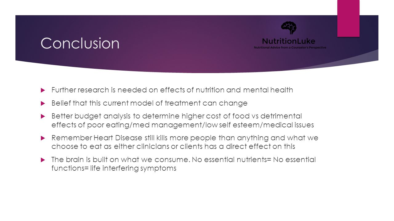 Conclusion  Further research is needed on effects of nutrition and mental health  Belief that this current model of treatment can change  Better budget analysis to determine higher cost of food vs detrimental effects of poor eating/med management/low self esteem/medical issues  Remember Heart Disease still kills more people than anything and what we choose to eat as either clinicians or clients has a direct effect on this  The brain is built on what we consume.