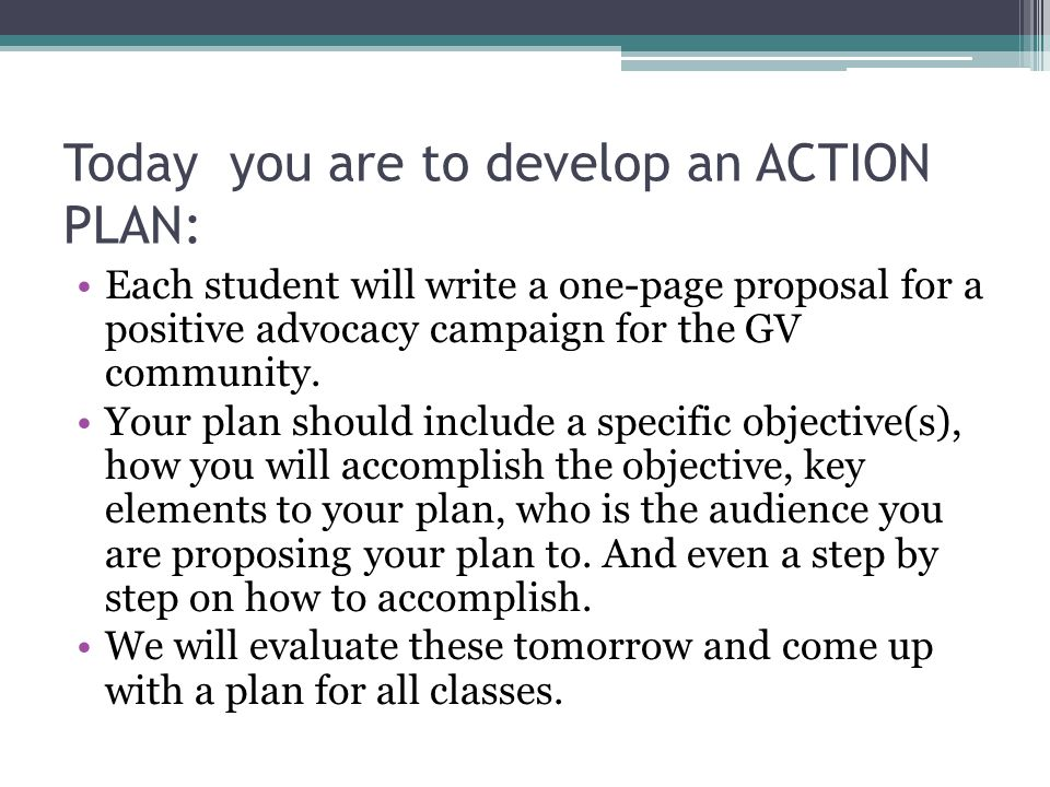 Today you are to develop an ACTION PLAN: Each student will write a one-page proposal for a positive advocacy campaign for the GV community.