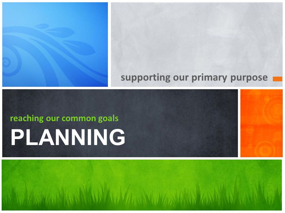 supporting our primary purpose reaching our common goals PLANNING