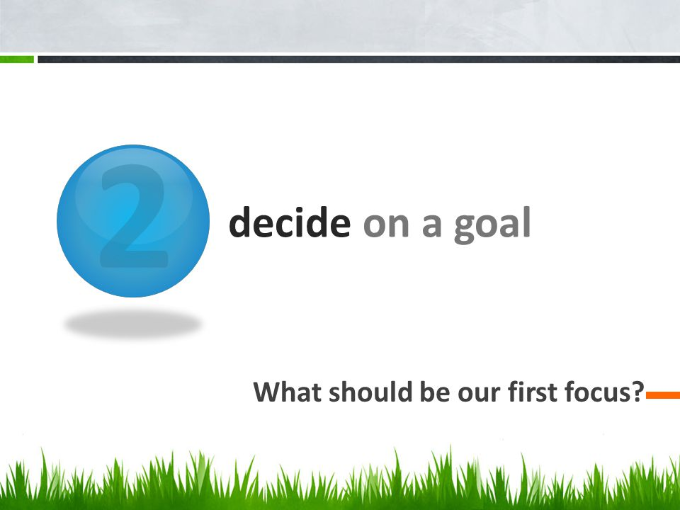 2 decide on a goal What should be our first focus?