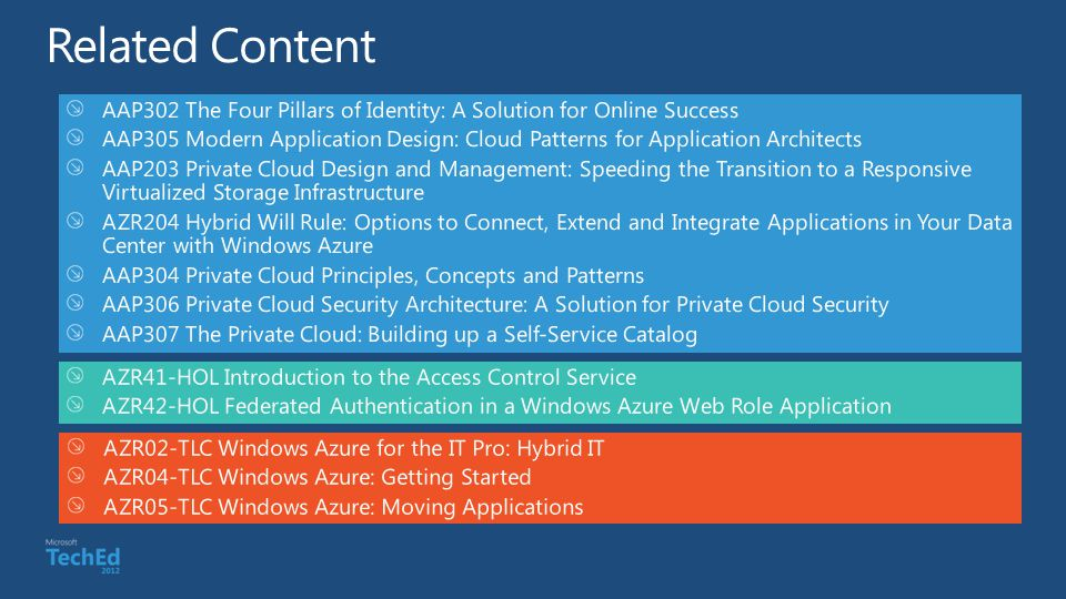 AAP302 The Four Pillars of Identity: A Solution for Online Success AAP305 Modern Application Design: Cloud Patterns for Application Architects AAP203 Private Cloud Design and Management: Speeding the Transition to a Responsive Virtualized Storage Infrastructure AZR204 Hybrid Will Rule: Options to Connect, Extend and Integrate Applications in Your Data Center with Windows Azure AAP304 Private Cloud Principles, Concepts and Patterns AAP306 Private Cloud Security Architecture: A Solution for Private Cloud Security AAP307 The Private Cloud: Building up a Self-Service Catalog AZR41-HOL Introduction to the Access Control Service AZR42-HOL Federated Authentication in a Windows Azure Web Role Application AZR02-TLC Windows Azure for the IT Pro: Hybrid IT AZR04-TLC Windows Azure: Getting Started AZR05-TLC Windows Azure: Moving Applications