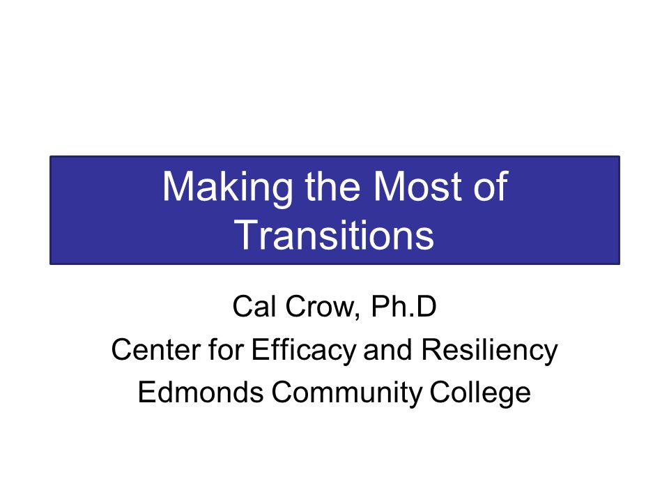 Making the Most of Transitions Cal Crow, Ph.D Center for Efficacy and Resiliency Edmonds Community College