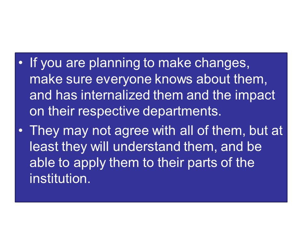 If you are planning to make changes, make sure everyone knows about them, and has internalized them and the impact on their respective departments.
