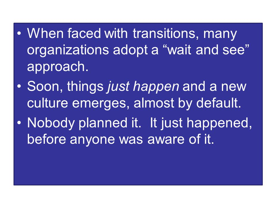 When faced with transitions, many organizations adopt a wait and see approach.