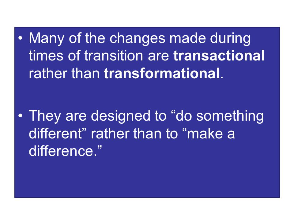 Many of the changes made during times of transition are transactional rather than transformational.