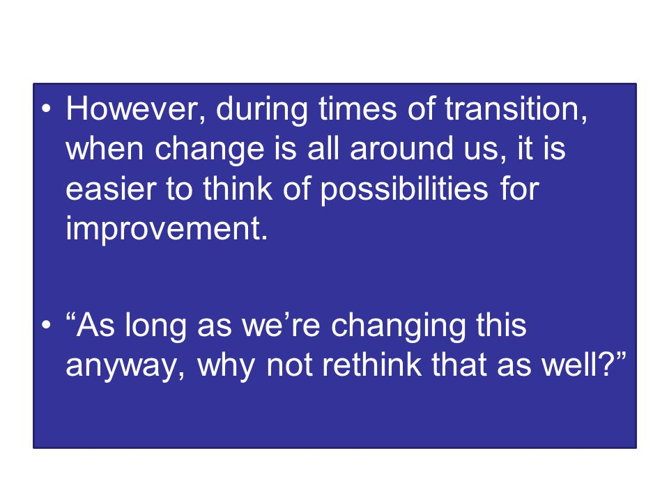 However, during times of transition, when change is all around us, it is easier to think of possibilities for improvement.