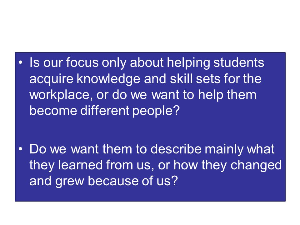 Is our focus only about helping students acquire knowledge and skill sets for the workplace, or do we want to help them become different people.