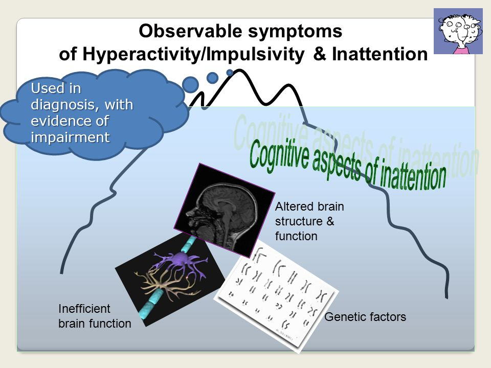 Observable symptoms of Hyperactivity/Impulsivity & Inattention Used in diagnosis, with evidence of impairment Genetic factors Altered brain structure & function Inefficient brain function