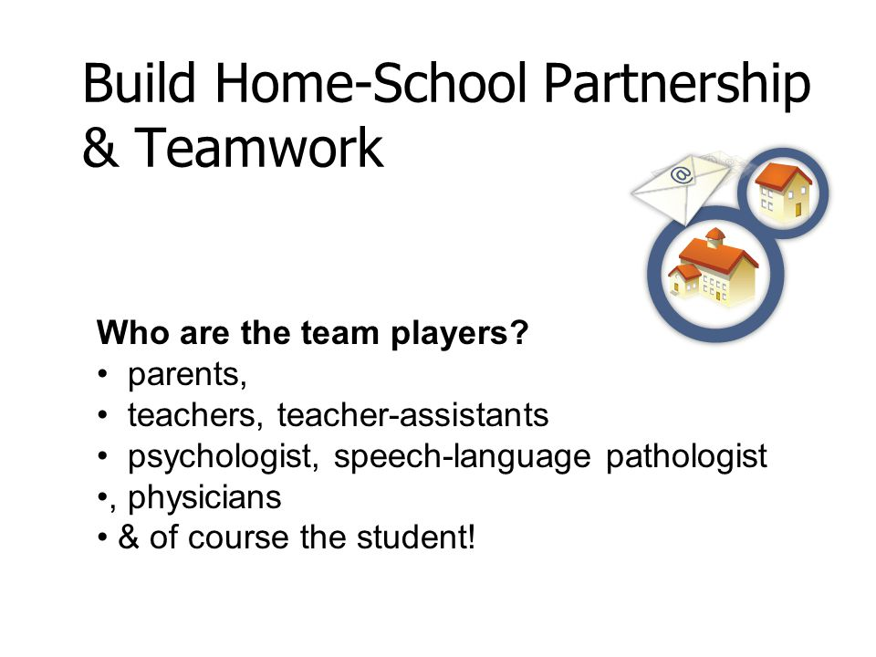 Build Home-School Partnership & Teamwork Who are the team players.