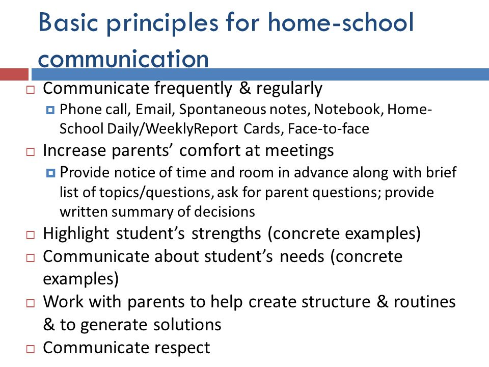 Basic principles for home-school communication  Communicate frequently & regularly  Phone call, Email, Spontaneous notes, Notebook, Home- School Daily/WeeklyReport Cards, Face-to-face  Increase parents' comfort at meetings  P rovide notice of time and room in advance along with brief list of topics/questions, ask for parent questions; provide written summary of decisions  Highlight student's strengths (concrete examples)  Communicate about student's needs (concrete examples)  Work with parents to help create structure & routines & to generate solutions  Communicate respect