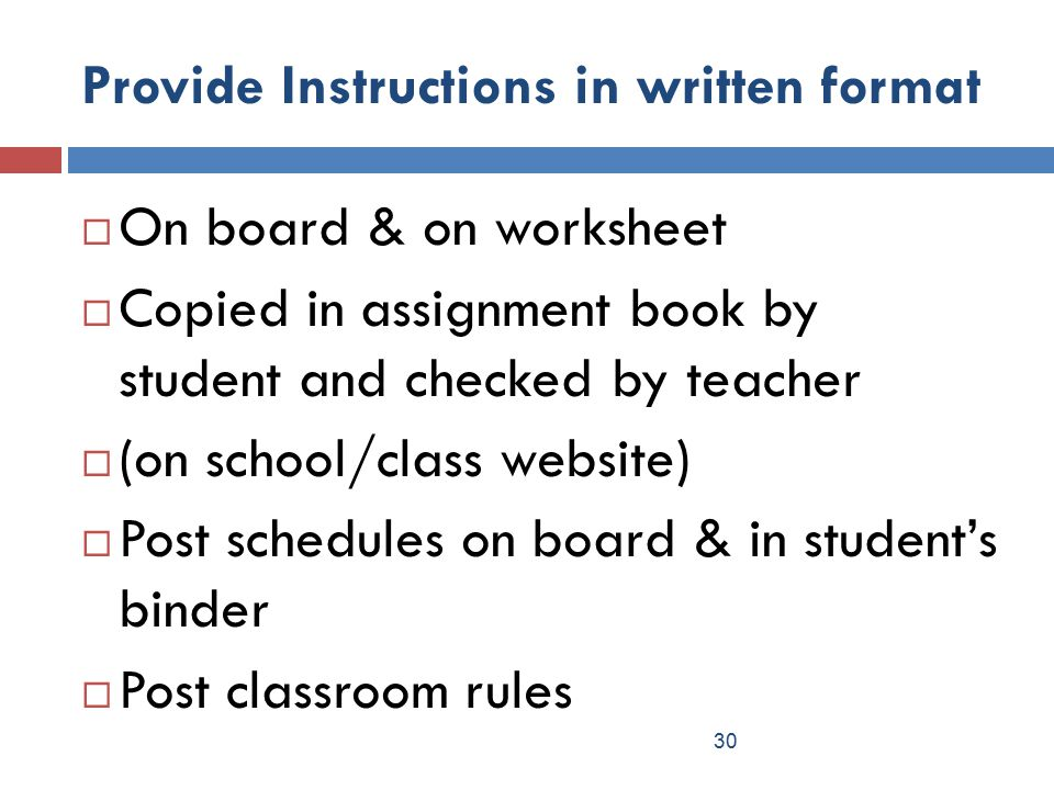 Provide Instructions in written format  On board & on worksheet  Copied in assignment book by student and checked by teacher  (on school/class website)  Post schedules on board & in student's binder  Post classroom rules 30