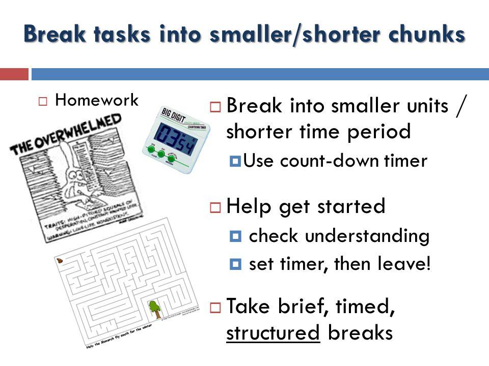 Break tasks into smaller/shorter chunks  Homework  Break into smaller units / shorter time period  Use count-down timer  Help get started  check understanding  set timer, then leave.