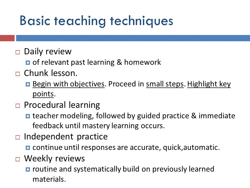 Basic teaching techniques  Daily review  of relevant past learning & homework  Chunk lesson.