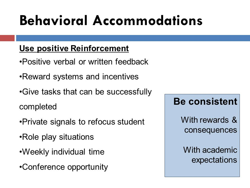 Behavioral Accommodations Use positive Reinforcement Positive verbal or written feedback Reward systems and incentives Give tasks that can be successfully completed Private signals to refocus student Role play situations Weekly individual time Conference opportunity Be consistent With rewards & consequences With academic expectations