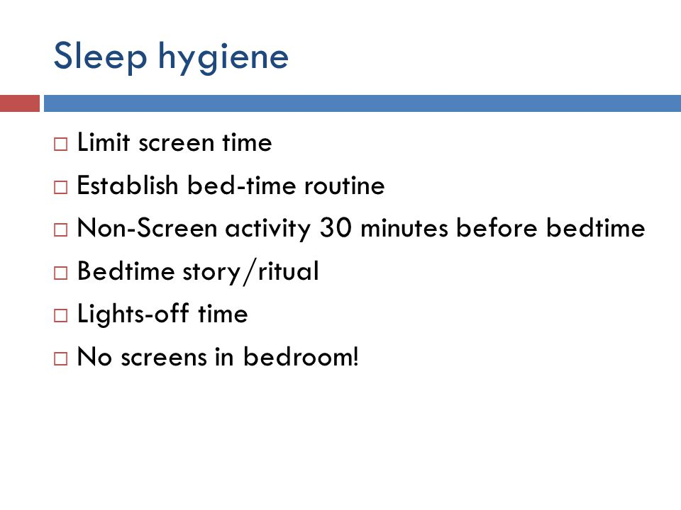 Sleep hygiene  Limit screen time  Establish bed-time routine  Non-Screen activity 30 minutes before bedtime  Bedtime story/ritual  Lights-off time  No screens in bedroom!