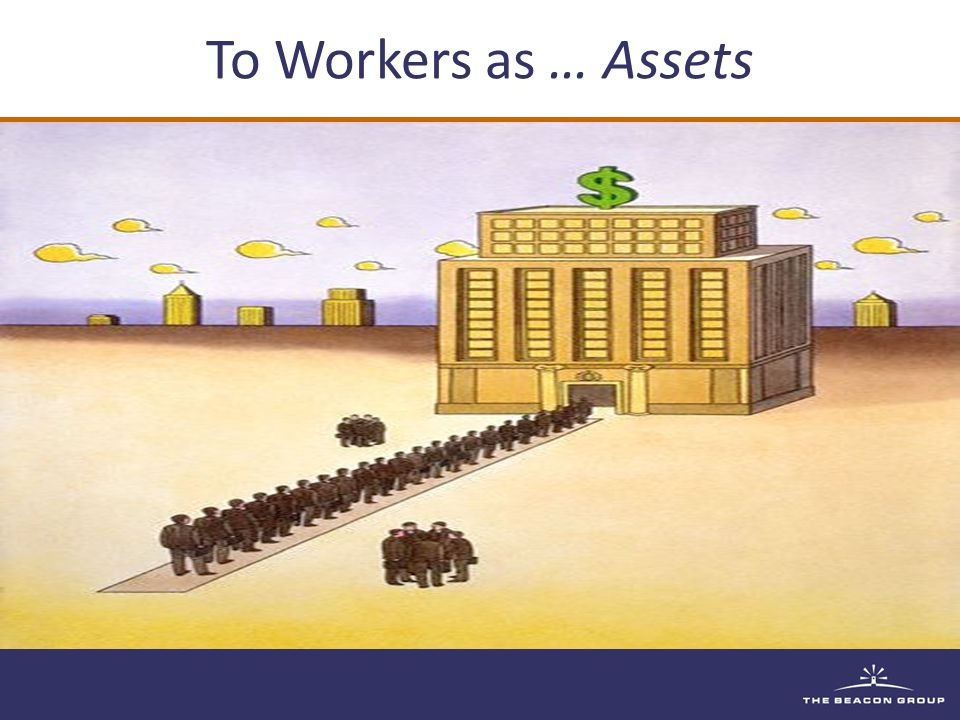 To Workers as … Assets