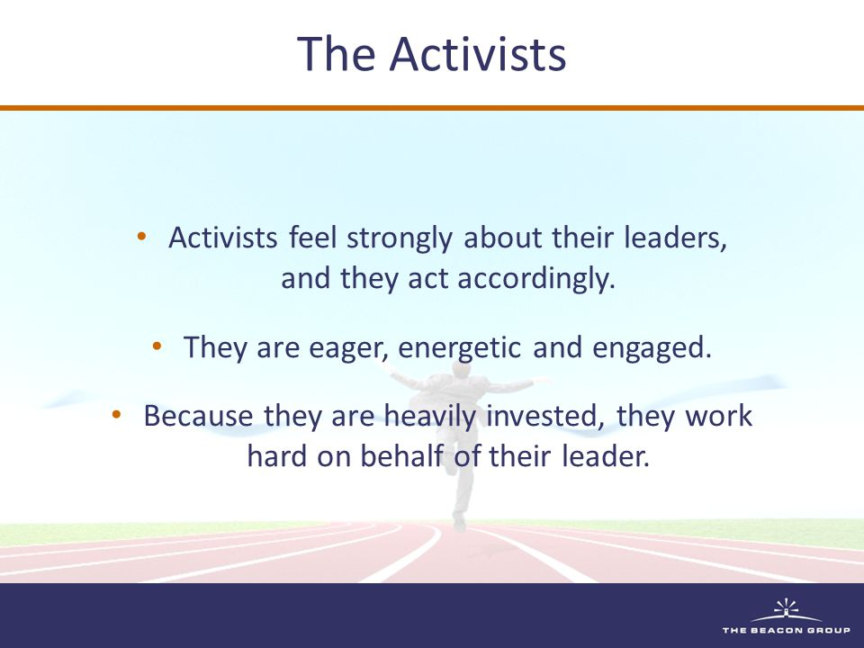 Activists feel strongly about their leaders, and they act accordingly.