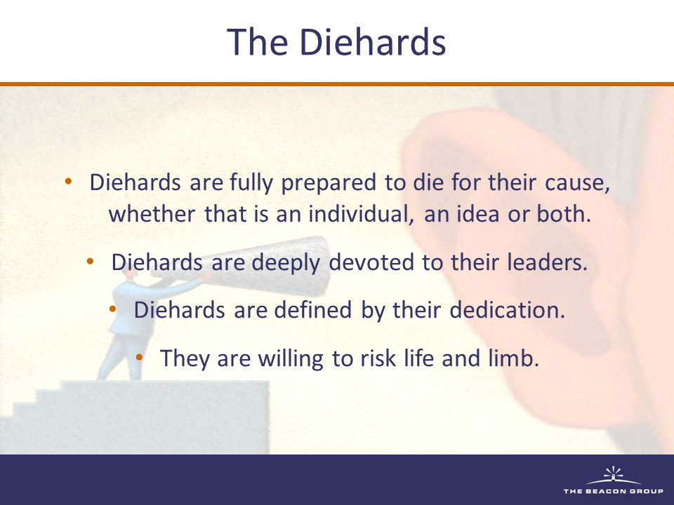 Diehards are fully prepared to die for their cause, whether that is an individual, an idea or both. Diehards are deeply devoted to their leaders. Dieh
