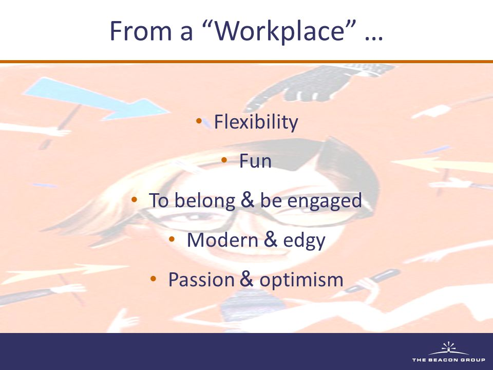 From a Workplace … Flexibility Fun To belong & be engaged Modern & edgy Passion & optimism
