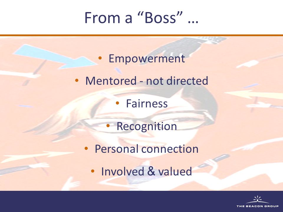 "From a ""Boss"" … Empowerment Mentored - not directed Fairness Recognition Personal connection Involved & valued"