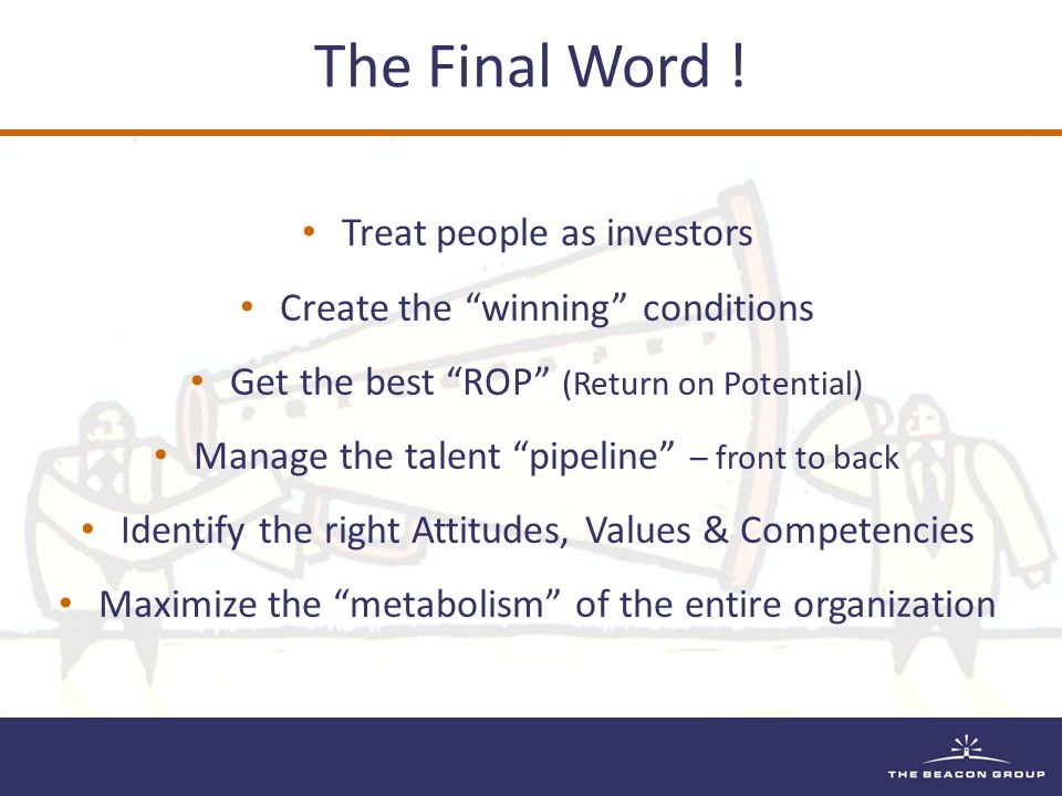 Treat people as investors Create the winning conditions Get the best ROP (Return on Potential) Manage the talent pipeline – front to back Identify the right Attitudes, Values & Competencies Maximize the metabolism of the entire organization
