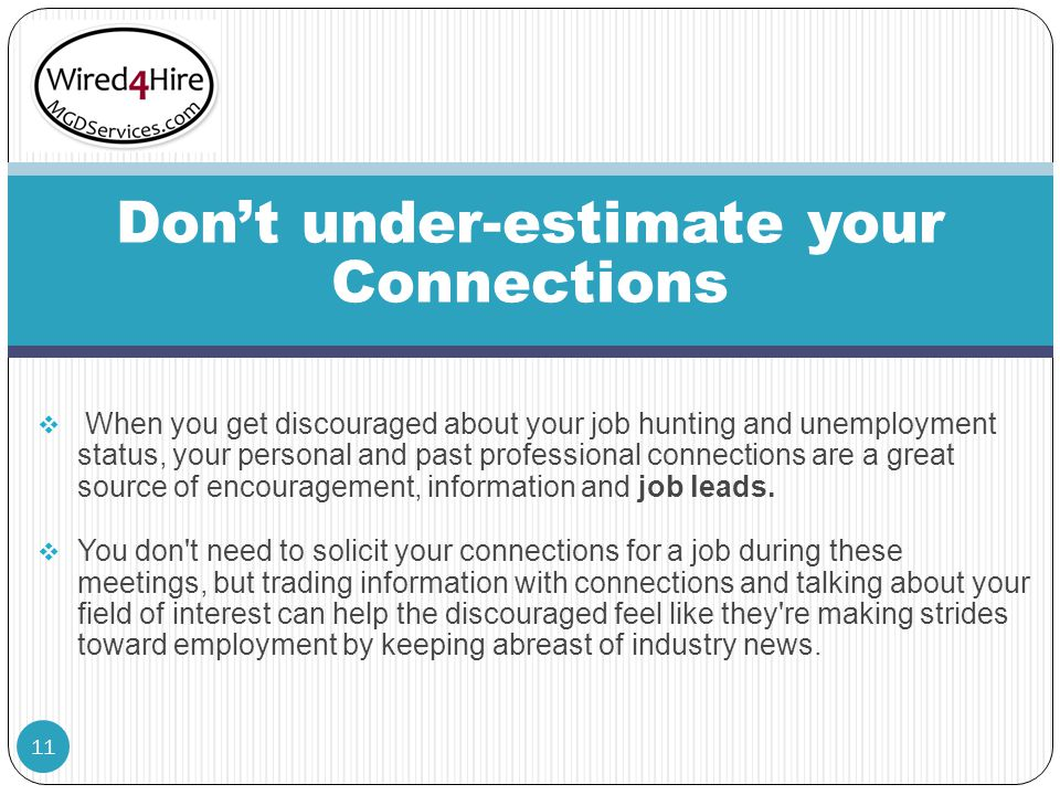  When you get discouraged about your job hunting and unemployment status, your personal and past professional connections are a great source of encouragement, information and job leads.