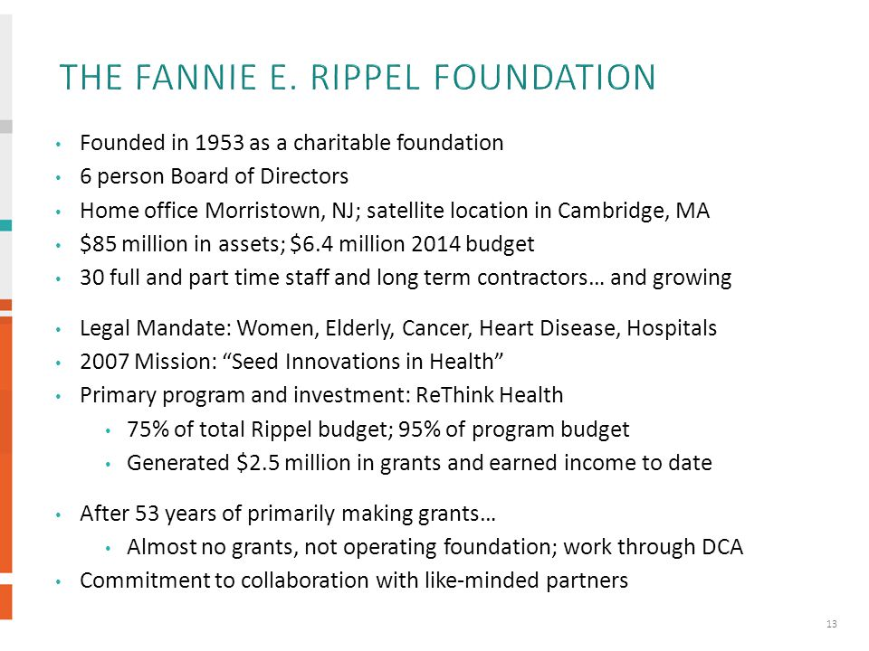 Founded in 1953 as a charitable foundation 6 person Board of Directors Home office Morristown, NJ; satellite location in Cambridge, MA $85 million in assets; $6.4 million 2014 budget 30 full and part time staff and long term contractors… and growing Legal Mandate: Women, Elderly, Cancer, Heart Disease, Hospitals 2007 Mission: Seed Innovations in Health Primary program and investment: ReThink Health 75% of total Rippel budget; 95% of program budget Generated $2.5 million in grants and earned income to date After 53 years of primarily making grants… Almost no grants, not operating foundation; work through DCA Commitment to collaboration with like-minded partners 13