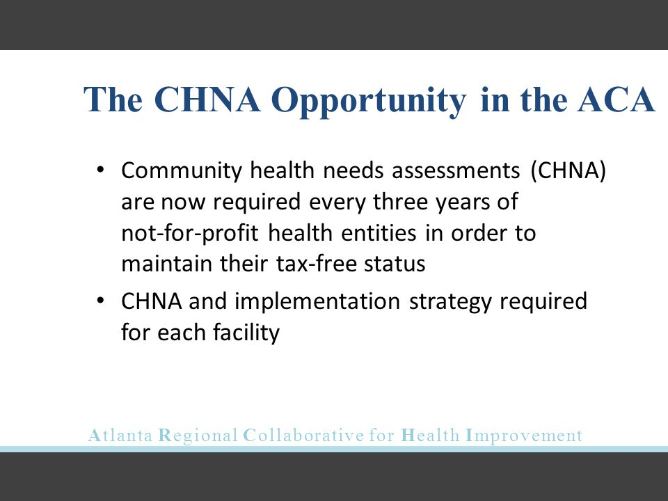 Atlanta Regional Collaborative for Health Improvement The CHNA Opportunity in the ACA Community health needs assessments (CHNA) are now required every three years of not-for-profit health entities in order to maintain their tax-free status CHNA and implementation strategy required for each facility