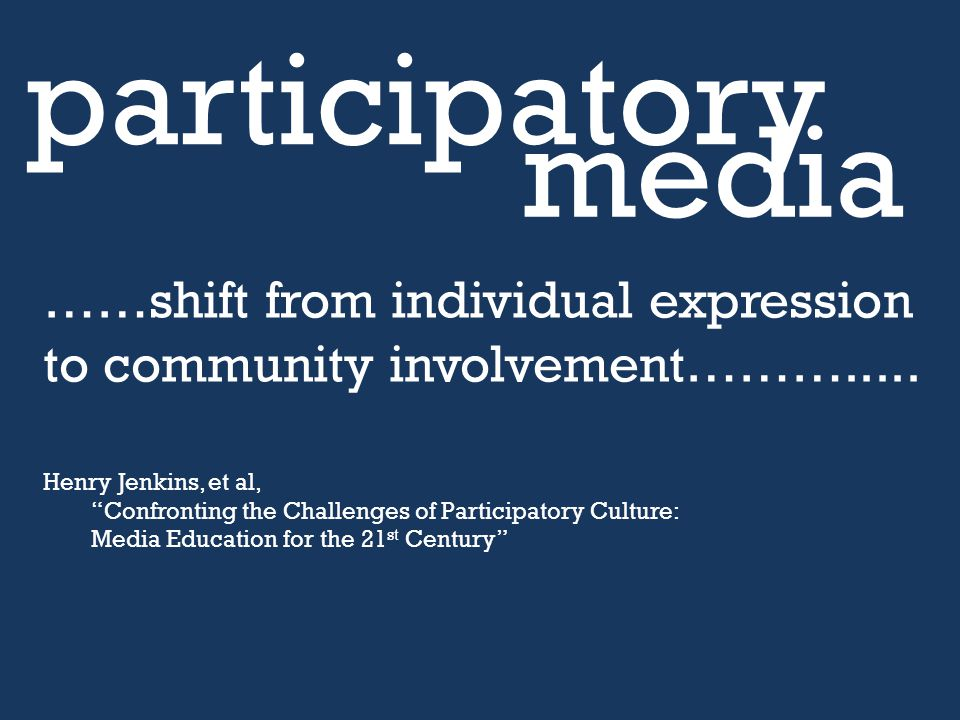 "……shift from individual expression to community involvement………..... Henry Jenkins, et al, ""Confronting the Challenges of Participatory Culture: Media"