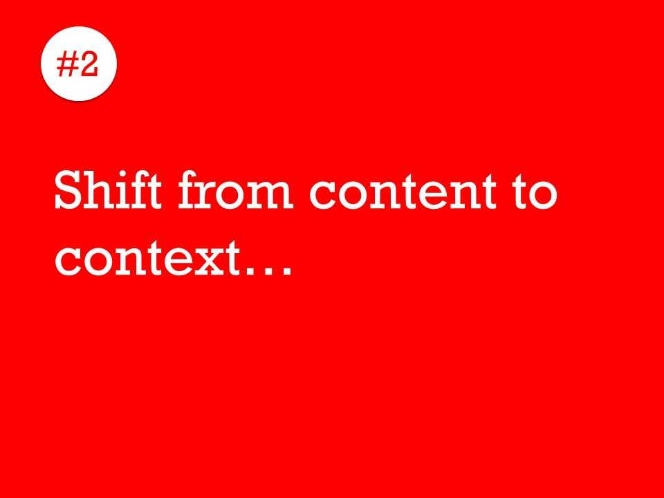 #2 Shift from content to context…