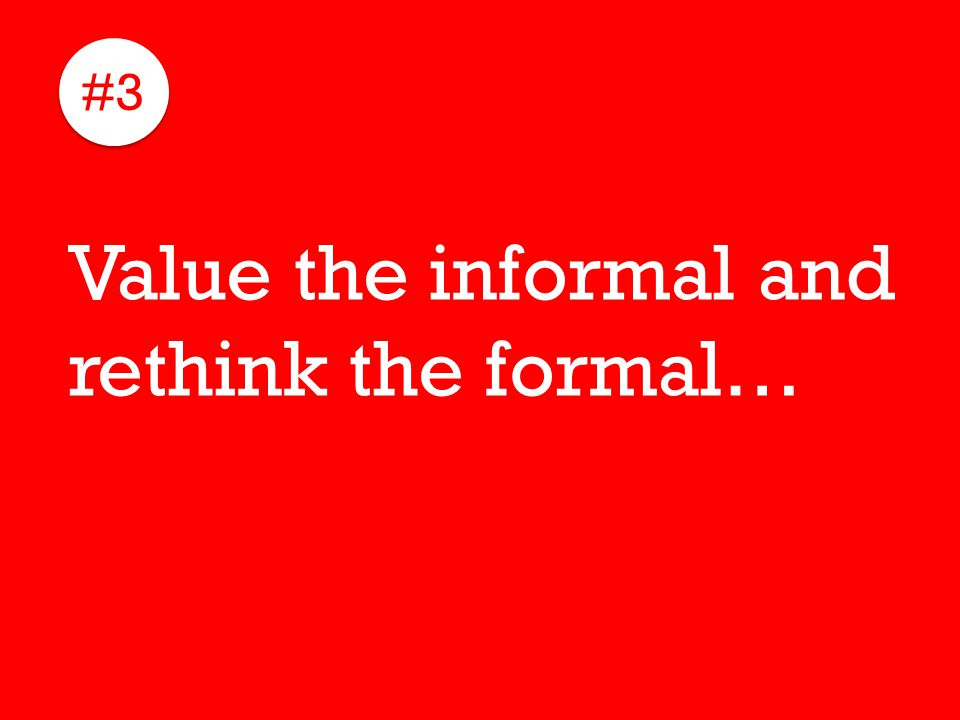 #3 Value the informal and rethink the formal…