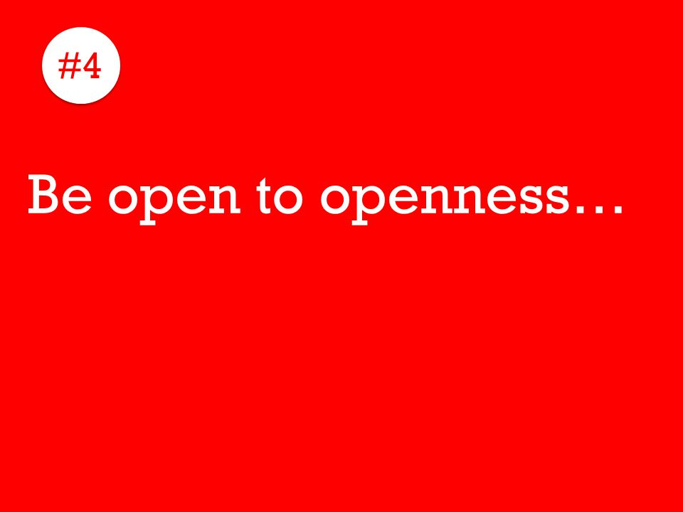 #4 Be open to openness…
