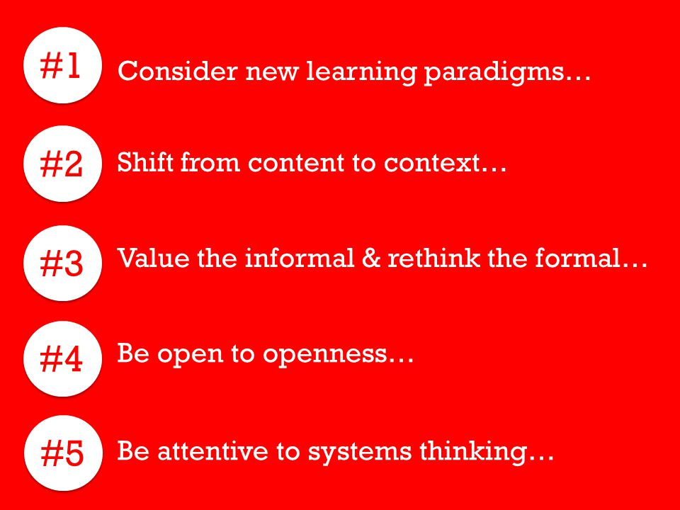 #1 Consider new learning paradigms… #2 Shift from content to context… #3 Value the informal & rethink the formal… #4 #5 Be attentive to systems thinki