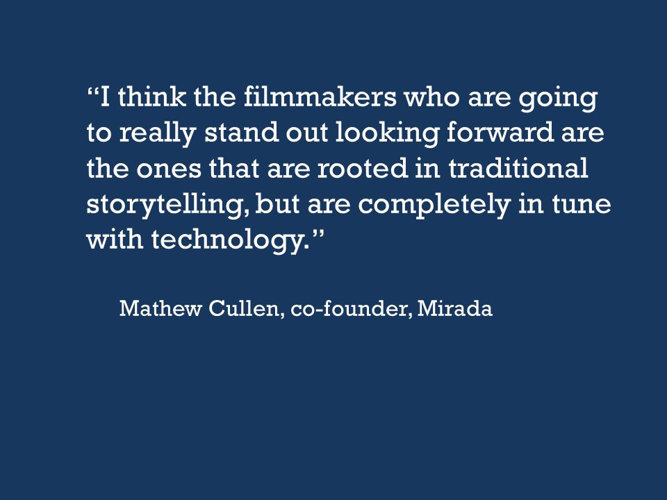 """ I think the filmmakers who are going to really stand out looking forward are the ones that are rooted in traditional storytelling, but are completel"