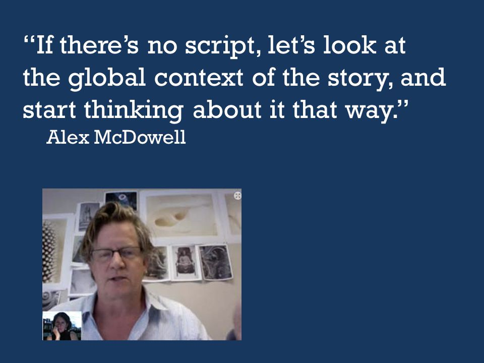 """If there's no script, let's look at the global context of the story, and start thinking about it that way."" Alex McDowell"