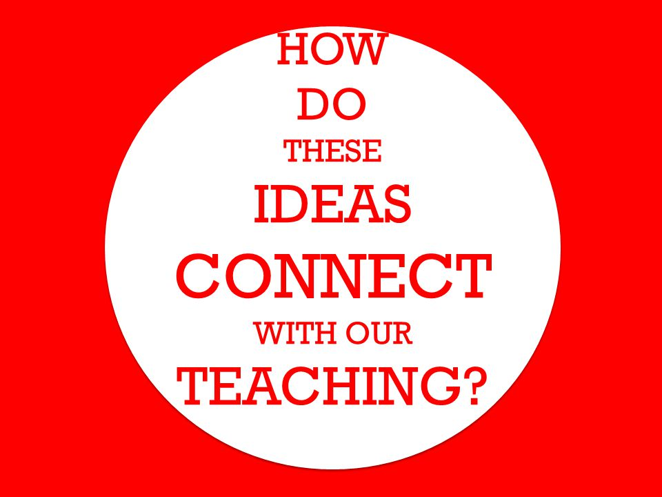HOW DO THESE IDEAS CONNECT WITH OUR TEACHING?