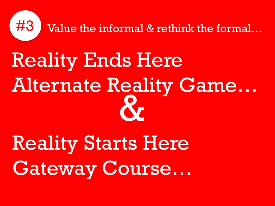 #3 Value the informal & rethink the formal… Reality Ends Here Alternate Reality Game… Reality Starts Here Gateway Course… &