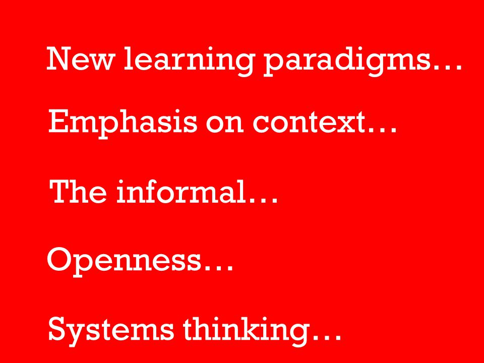 New learning paradigms… Emphasis on context… The informal… Systems thinking… Openness…