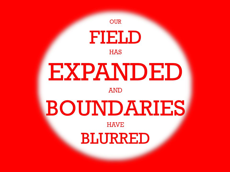 OUR FIELD HAS EXPANDED AND BOUNDARIES HAVE BLURRED