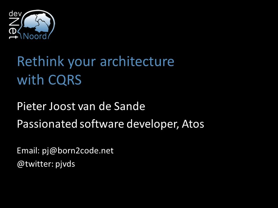Rethink your architecture with CQRS Pieter Joost van de Sande Passionated software developer, Atos Email: pj@born2code.net @twitter: pjvds